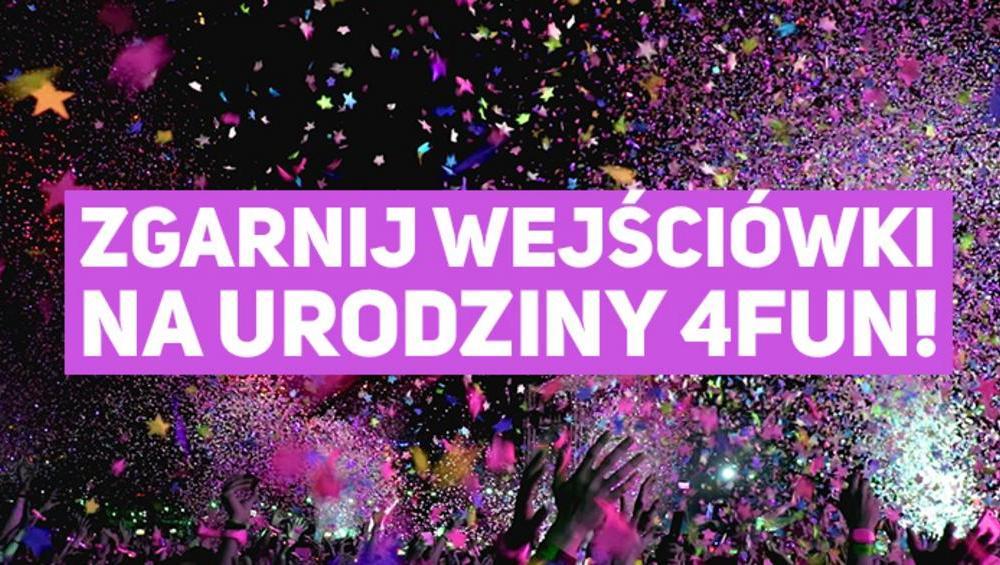 OSTATNIA SZANSA na wejściówki na urodziny 4FUN.TV!